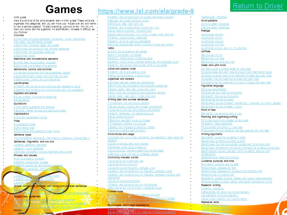 Games https://www.ixl.com/ela/grade-9 https://www.ixl.com/ela/grade-9 Ninth grade Here is a list of all of the skills students learn in ninth grade.