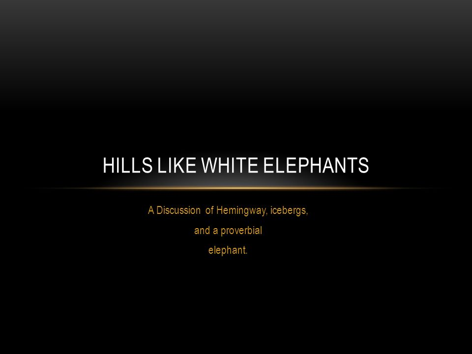 hills like white elephants by hemingway Hills like white elephants: the jilting of jig nilofer hashmi georgia southern university the hemingway revie.