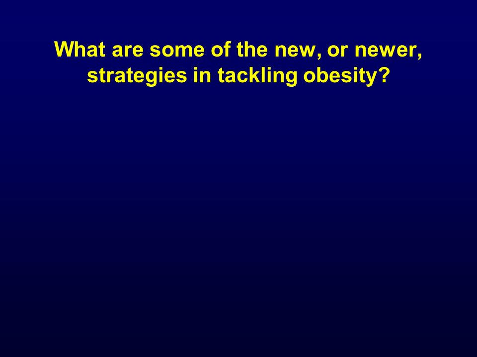 What are some of the new, or newer, strategies in tackling obesity