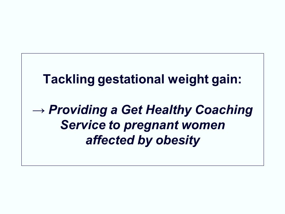 Tackling gestational weight gain: → Providing a Get Healthy Coaching Service to pregnant women affected by obesity