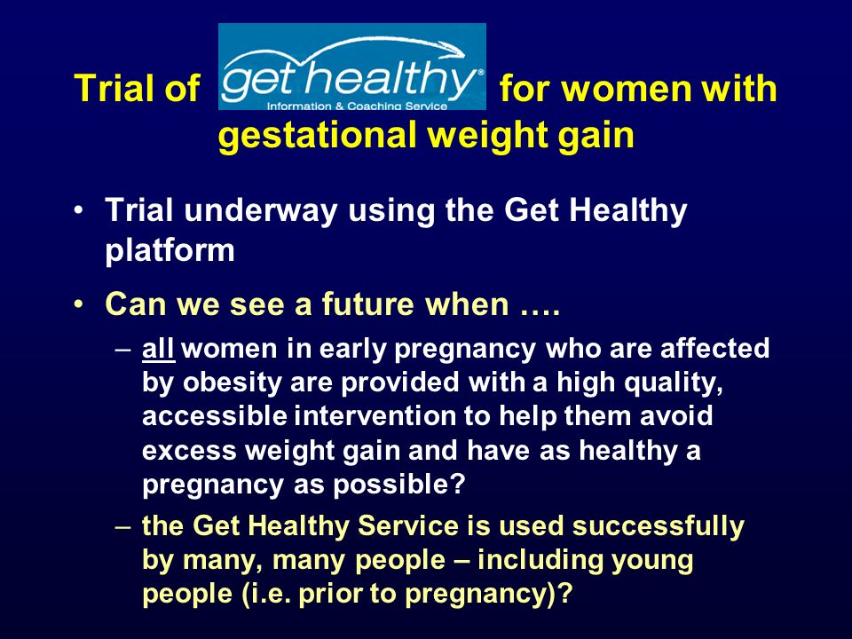 Trial of for women with gestational weight gain Trial underway using the Get Healthy platform Can we see a future when ….