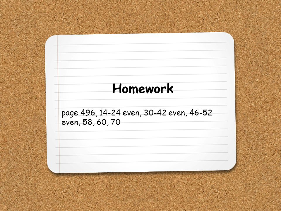 Homework page 496, 14-24 even, 30-42 even, 46-52 even, 58, 60, 70