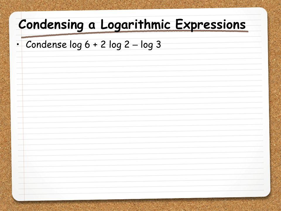 Condensing a Logarithmic Expressions Condense log 6 + 2 log 2 – log 3