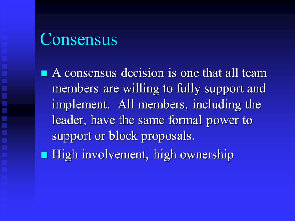 Consensus A consensus decision is one that all team members are willing to fully support and implement.