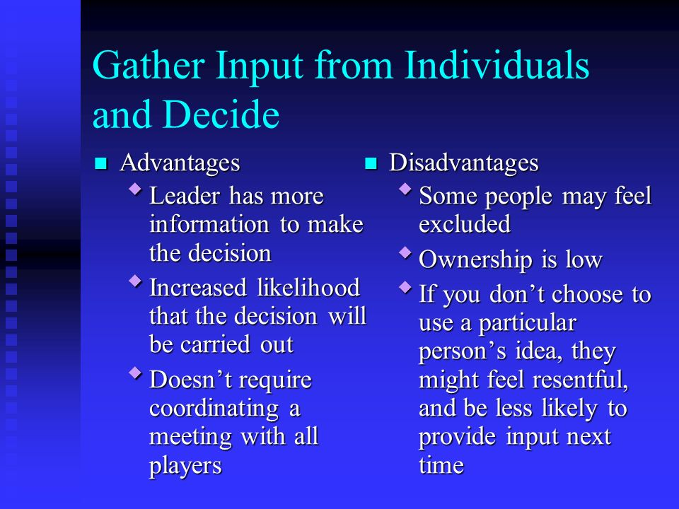 Gather Input from Individuals and Decide Advantages Advantages  Leader has more information to make the decision  Increased likelihood that the decision will be carried out  Doesn't require coordinating a meeting with all players Disadvantages  Some people may feel excluded  Ownership is low  If you don't choose to use a particular person's idea, they might feel resentful, and be less likely to provide input next time