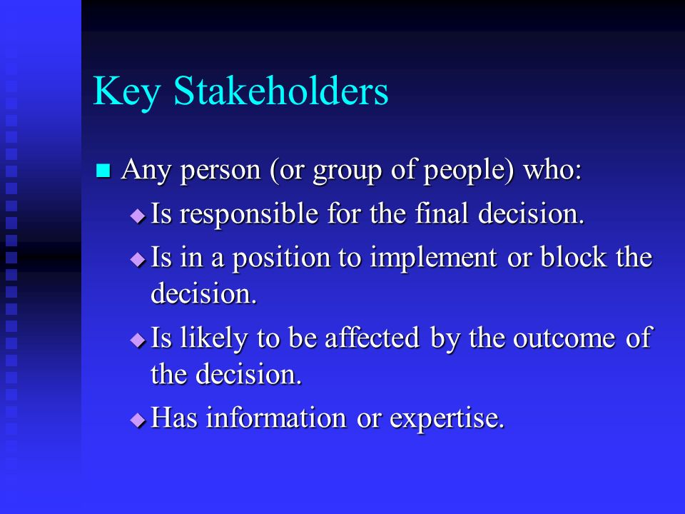 Key Stakeholders Any person (or group of people) who: Any person (or group of people) who:  Is responsible for the final decision.