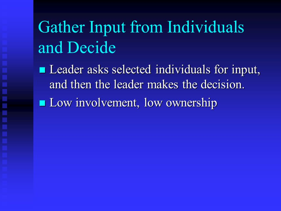 Gather Input from Individuals and Decide Leader asks selected individuals for input, and then the leader makes the decision.