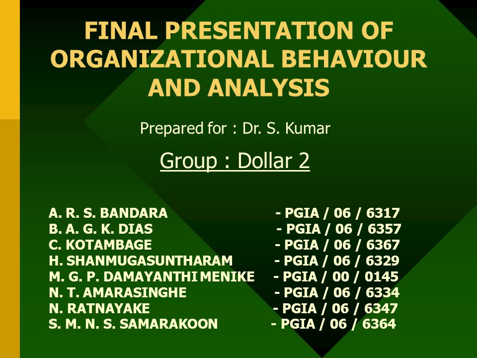 FINAL PRESENTATION OF ORGANIZATIONAL BEHAVIOUR AND ANALYSIS Prepared for : Dr. S. Kumar Group : Dollar 2 A. R. S. BANDARA - PGIA / 06 / 6317 B. A. G.