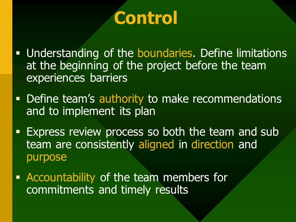 Control  Understanding of the boundaries. Define limitations at the beginning of the project before the team experiences barriers  Define team's aut