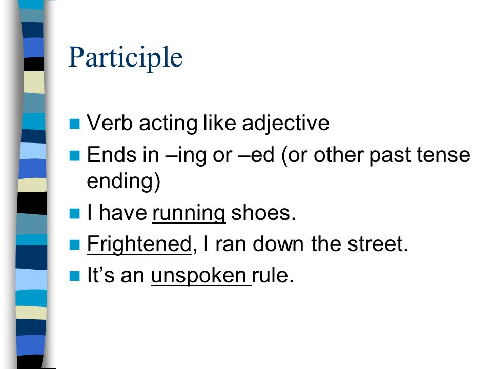 Participle Verb acting like adjective Ends in –ing or –ed (or other past tense ending) I have running shoes.
