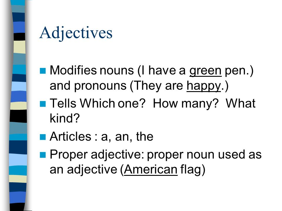 Adjectives Modifies nouns (I have a green pen.) and pronouns (They are happy.) Tells Which one.