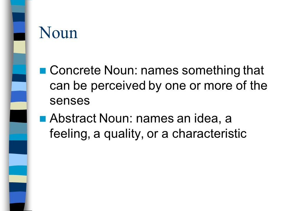 Noun Concrete Noun: names something that can be perceived by one or more of the senses Abstract Noun: names an idea, a feeling, a quality, or a characteristic