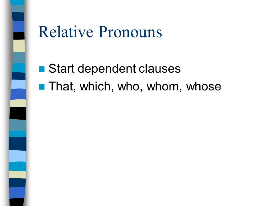 Relative Pronouns Start dependent clauses That, which, who, whom, whose