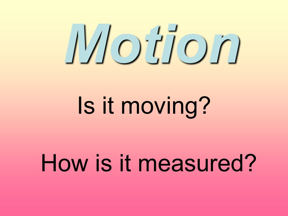 Motion Is it moving How is it measured