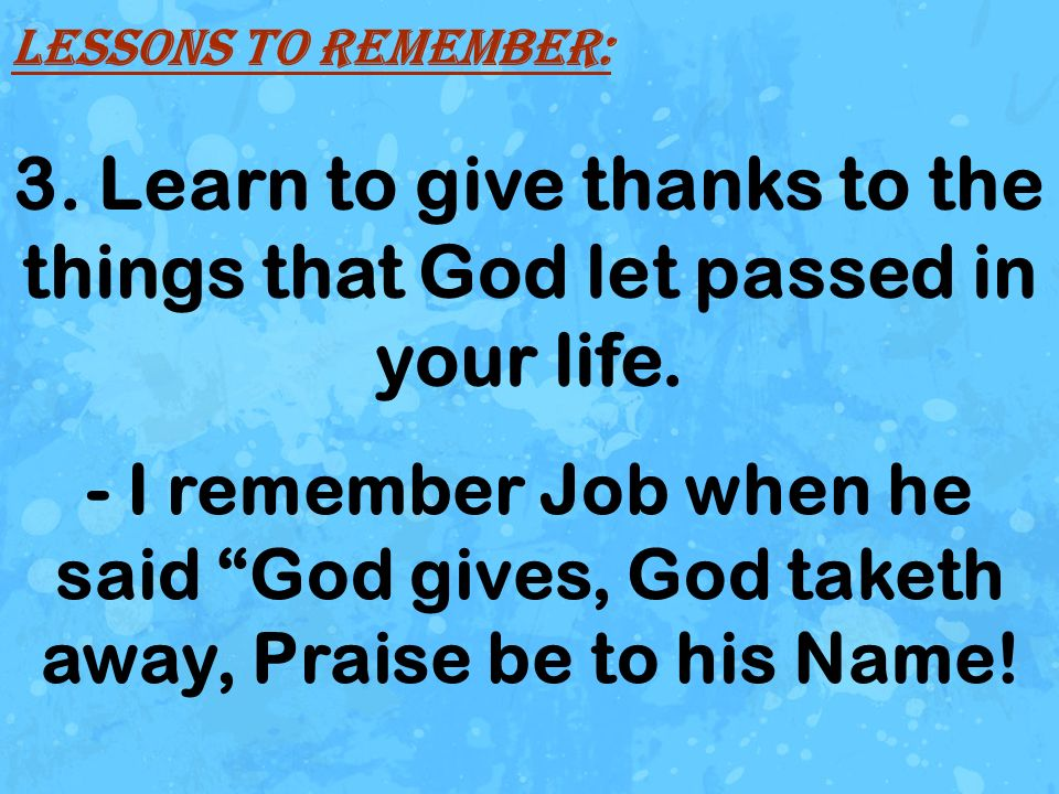 3. Learn to give thanks to the things that God let passed in your life.
