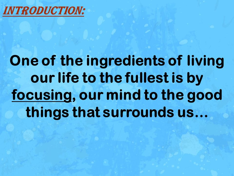 Introduction: One of the ingredients of living our life to the fullest is by focusing, our mind to the good things that surrounds us…