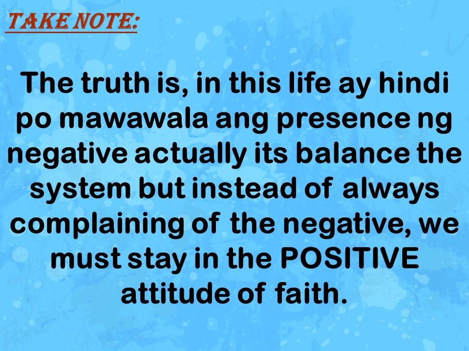 The truth is, in this life ay hindi po mawawala ang presence ng negative actually its balance the system but instead of always complaining of the negative, we must stay in the POSITIVE attitude of faith.