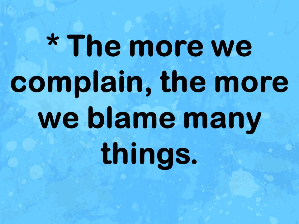 * The more we complain, the more we blame many things.