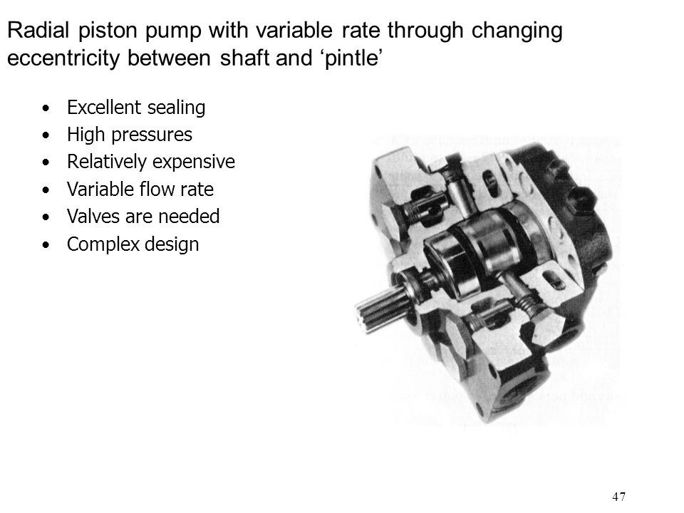 47 Radial piston pump with variable rate through changing eccentricity between shaft and 'pintle' Excellent sealing High pressures Relatively expensive Variable flow rate Valves are needed Complex design