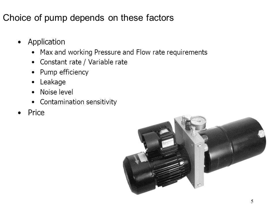 5 Choice of pump depends on these factors Application Max and working Pressure and Flow rate requirements Constant rate / Variable rate Pump efficiency Leakage Noise level Contamination sensitivity Price