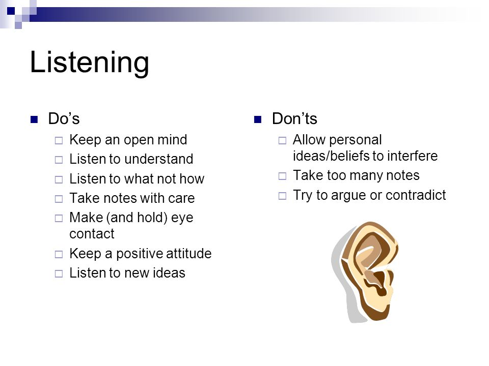 Listening Do's  Keep an open mind  Listen to understand  Listen to what not how  Take notes with care  Make (and hold) eye contact  Keep a positive attitude  Listen to new ideas Don'ts  Allow personal ideas/beliefs to interfere  Take too many notes  Try to argue or contradict