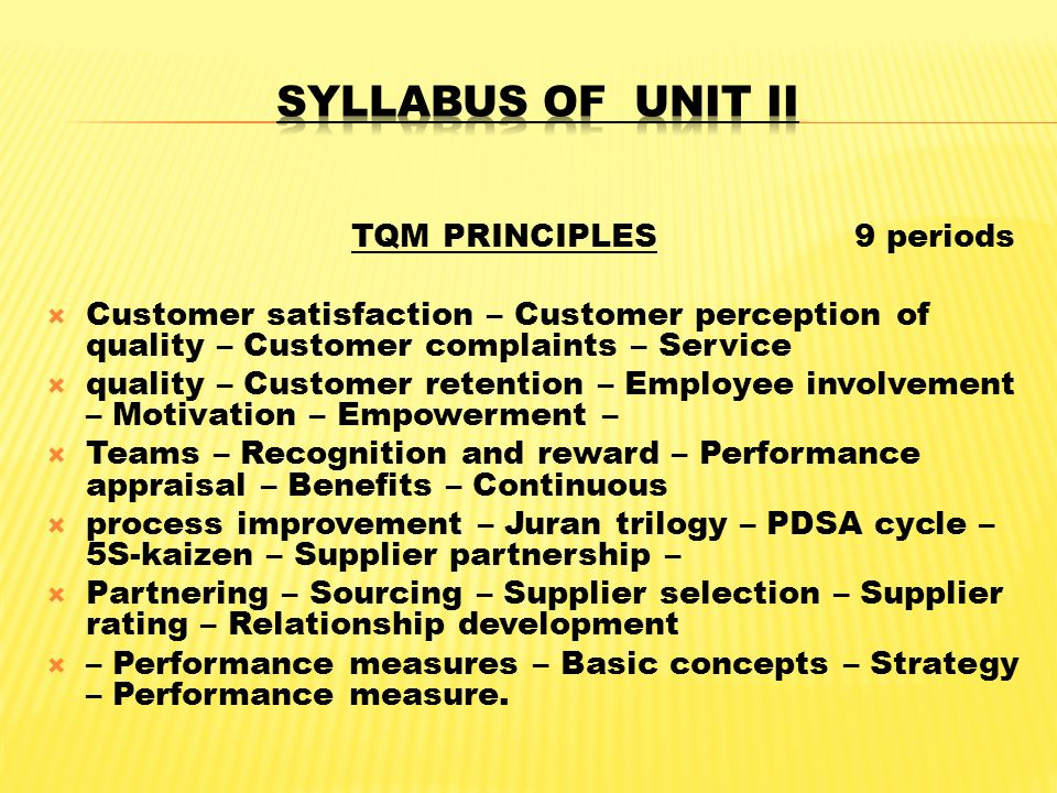 TQM PRINCIPLES 9 periods  Customer satisfaction – Customer perception of quality – Customer complaints – Service  quality – Customer retention – Employee involvement – Motivation – Empowerment –  Teams – Recognition and reward – Performance appraisal – Benefits – Continuous  process improvement – Juran trilogy – PDSA cycle – 5S-kaizen – Supplier partnership –  Partnering – Sourcing – Supplier selection – Supplier rating – Relationship development  – Performance measures – Basic concepts – Strategy – Performance measure.