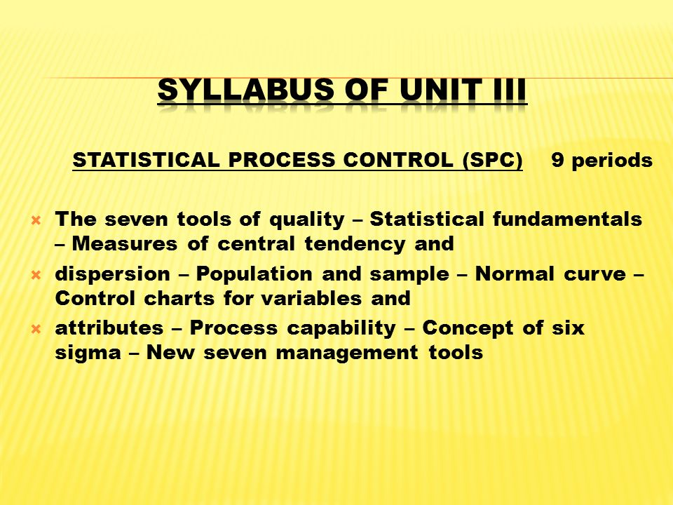 STATISTICAL PROCESS CONTROL (SPC) 9 periods  The seven tools of quality – Statistical fundamentals – Measures of central tendency and  dispersion –
