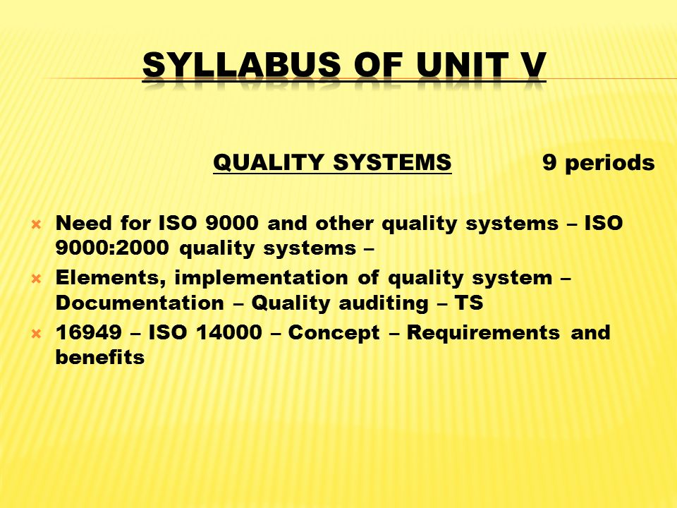 QUALITY SYSTEMS 9 periods  Need for ISO 9000 and other quality systems – ISO 9000:2000 quality systems –  Elements, implementation of quality system – Documentation – Quality auditing – TS  16949 – ISO 14000 – Concept – Requirements and benefits