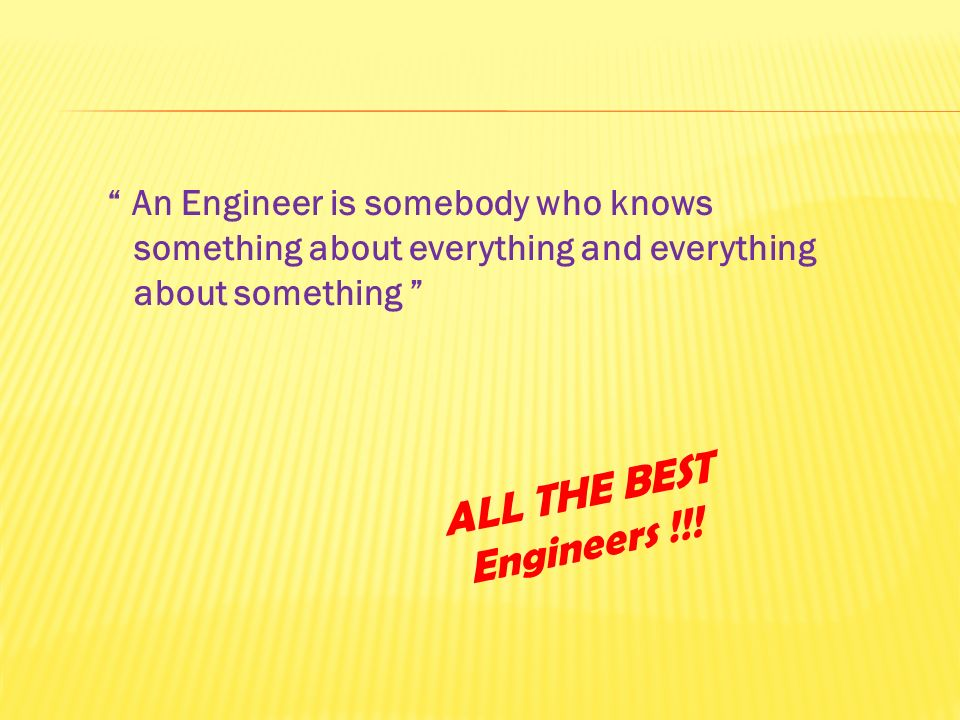 An Engineer is somebody who knows something about everything and everything about something ALL THE BEST Engineers !!!