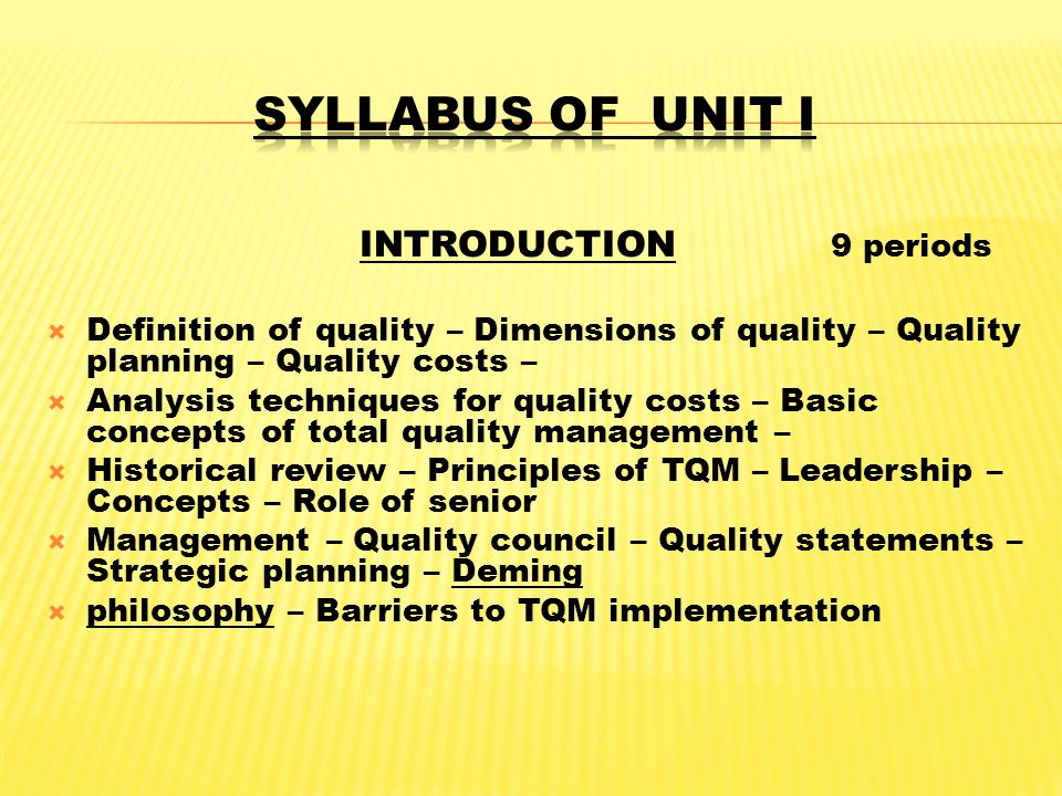 INTRODUCTION 9 periods  Definition of quality – Dimensions of quality – Quality planning – Quality costs –  Analysis techniques for quality costs – Basic concepts of total quality management –  Historical review – Principles of TQM – Leadership – Concepts – Role of senior  Management – Quality council – Quality statements – Strategic planning – Deming  philosophy – Barriers to TQM implementation