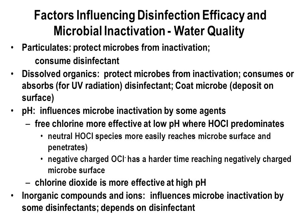 Factors Influencing Disinfection Efficacy and Microbial Inactivation - Water Quality Particulates: protect microbes from inactivation; consume disinfectant Dissolved organics: protect microbes from inactivation; consumes or absorbs (for UV radiation) disinfectant; Coat microbe (deposit on surface) pH: influences microbe inactivation by some agents – free chlorine more effective at low pH where HOCl predominates neutral HOCl species more easily reaches microbe surface and penetrates) negative charged OCl - has a harder time reaching negatively charged microbe surface – chlorine dioxide is more effective at high pH Inorganic compounds and ions: influences microbe inactivation by some disinfectants; depends on disinfectant