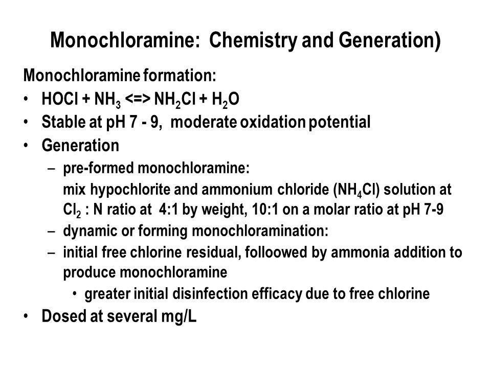 Monochloramine: Chemistry and Generation ) Monochloramine formation: HOCl + NH 3 NH 2 Cl + H 2 O Stable at pH 7 - 9, moderate oxidation potential Generation – pre-formed monochloramine: mix hypochlorite and ammonium chloride (NH 4 Cl) solution at Cl 2 : N ratio at 4:1 by weight, 10:1 on a molar ratio at pH 7-9 – dynamic or forming monochloramination: – initial free chlorine residual, folloowed by ammonia addition to produce monochloramine greater initial disinfection efficacy due to free chlorine Dosed at several mg/L