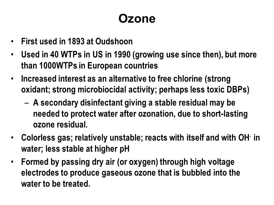 Ozone First used in 1893 at Oudshoon Used in 40 WTPs in US in 1990 (growing use since then), but more than 1000WTPs in European countries Increased interest as an alternative to free chlorine (strong oxidant; strong microbiocidal activity; perhaps less toxic DBPs) – A secondary disinfectant giving a stable residual may be needed to protect water after ozonation, due to short-lasting ozone residual.