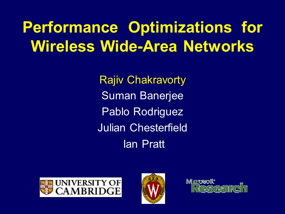 Performance Optimizations for Wireless Wide-Area Networks Rajiv Chakravorty Suman Banerjee Pablo Rodriguez Julian Chesterfield Ian Pratt