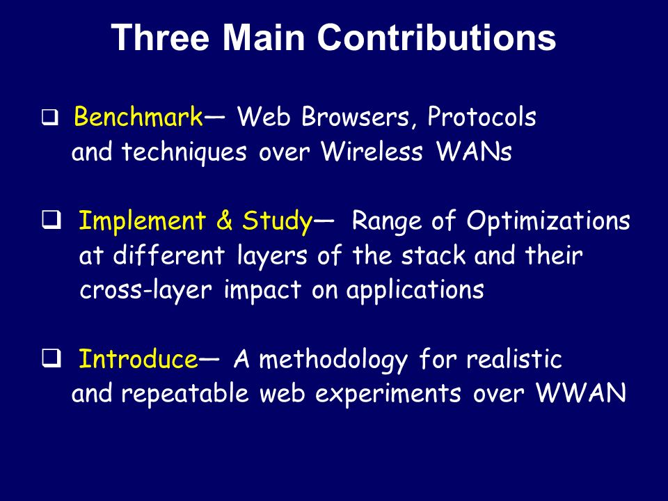Three Main Contributions  Benchmark— Web Browsers, Protocols and techniques over Wireless WANs  Implement & Study— Range of Optimizations at different layers of the stack and their cross-layer impact on applications  Introduce— A methodology for realistic and repeatable web experiments over WWAN