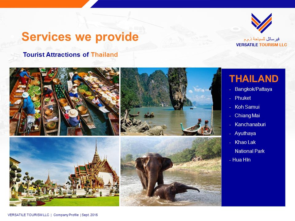 Services we provide THAILAND -Bangkok/Pattaya -Phuket -Koh Samui -Chiang Mai -Kanchanaburi -Ayuthaya -Khao Lak National Park - Hua HIn Tourist Attractions of Thailand VERSATILE TOURISM LLC | Company Profile | Sept.