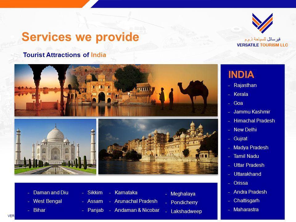 Services we provide INDIA -Rajasthan -Kerala -Goa -Jammu Kashmir -Himachal Pradesh -New Delhi -Gujrat -Madya Pradesh -Tamil Nadu -Uttar Pradesh -Uttarakhand -Orissa -Andra Pradesh -Chattisgarh -Maharastra Tourist Attractions of India -Daman and Diu -West Bengal -Bihar -Sikkim -Assam -Panjab -Karnataka -Arunachal Pradesh -Andaman & Nicobar -Meghalaya -Pondicherry -Lakshadweep VERSATILE TOURISM LLC | Company Profile | July 2015