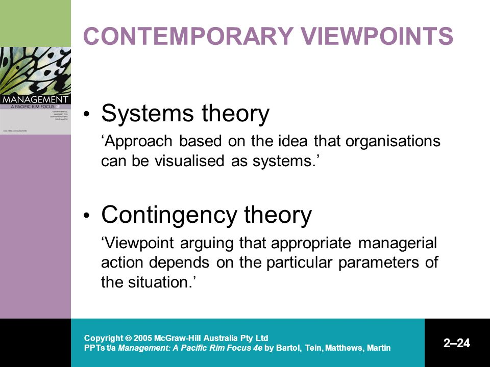 Copyright  2005 McGraw-Hill Australia Pty Ltd PPTs t/a Management: A Pacific Rim Focus 4e by Bartol, Tein, Matthews, Martin 2–24 CONTEMPORARY VIEWPOINTS Systems theory 'Approach based on the idea that organisations can be visualised as systems.' Contingency theory 'Viewpoint arguing that appropriate managerial action depends on the particular parameters of the situation.'