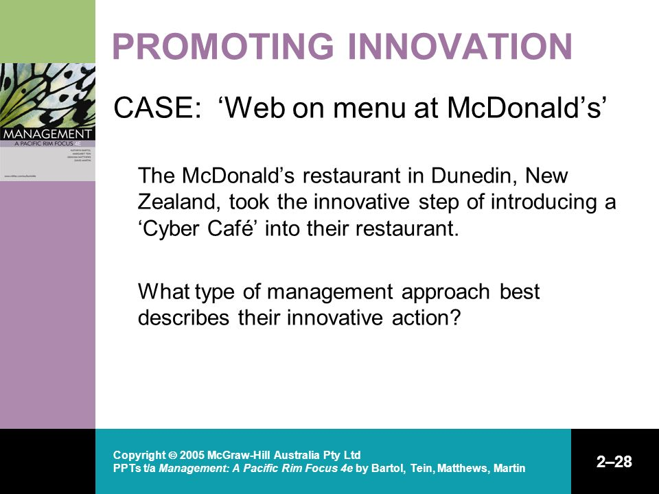 Copyright  2005 McGraw-Hill Australia Pty Ltd PPTs t/a Management: A Pacific Rim Focus 4e by Bartol, Tein, Matthews, Martin 2–28 PROMOTING INNOVATION CASE: 'Web on menu at McDonald's' The McDonald's restaurant in Dunedin, New Zealand, took the innovative step of introducing a 'Cyber Café' into their restaurant.