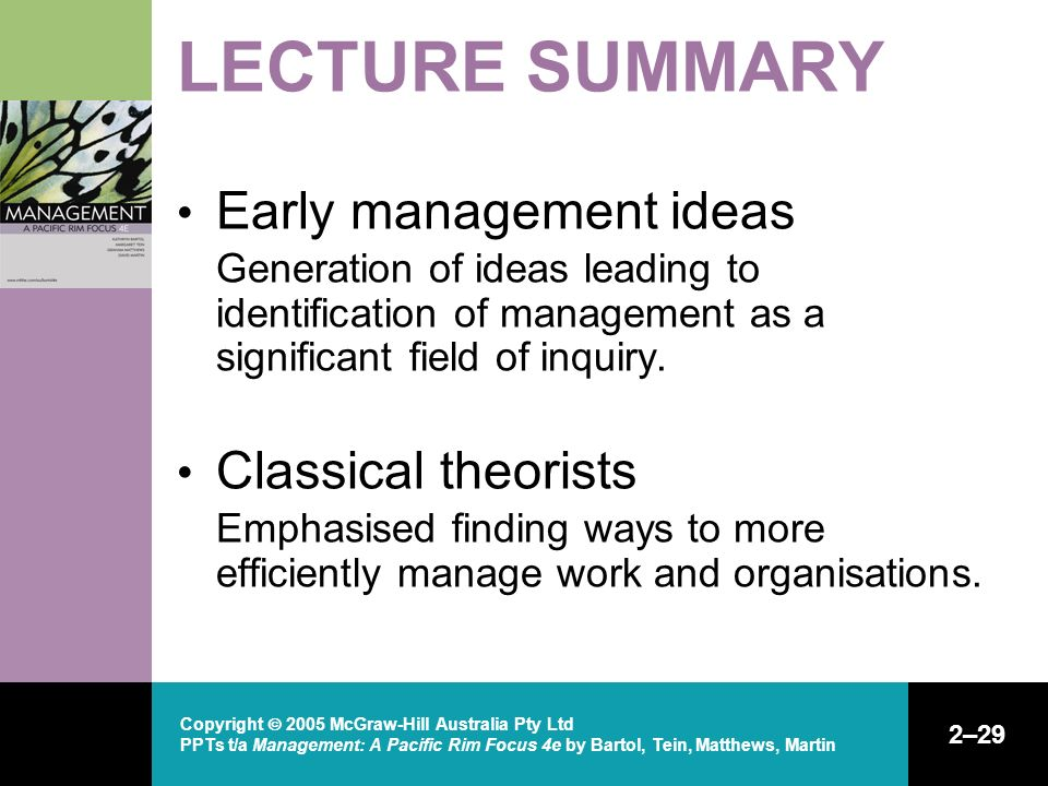 Copyright  2005 McGraw-Hill Australia Pty Ltd PPTs t/a Management: A Pacific Rim Focus 4e by Bartol, Tein, Matthews, Martin 2–29 LECTURE SUMMARY Early management ideas Generation of ideas leading to identification of management as a significant field of inquiry.