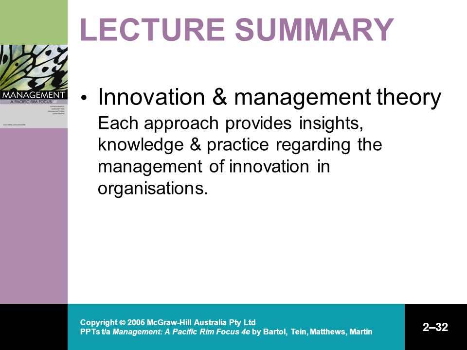 Copyright  2005 McGraw-Hill Australia Pty Ltd PPTs t/a Management: A Pacific Rim Focus 4e by Bartol, Tein, Matthews, Martin 2–32 LECTURE SUMMARY Innovation & management theory Each approach provides insights, knowledge & practice regarding the management of innovation in organisations.