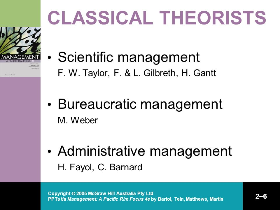 Copyright  2005 McGraw-Hill Australia Pty Ltd PPTs t/a Management: A Pacific Rim Focus 4e by Bartol, Tein, Matthews, Martin 2–6 CLASSICAL THEORISTS Scientific management F.
