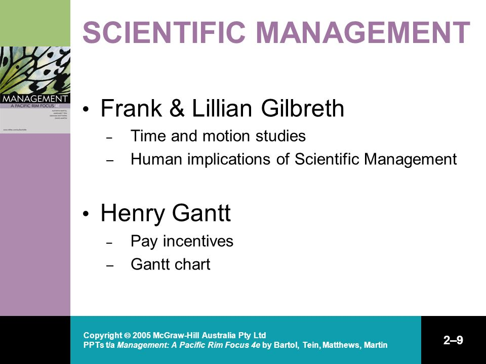 Copyright  2005 McGraw-Hill Australia Pty Ltd PPTs t/a Management: A Pacific Rim Focus 4e by Bartol, Tein, Matthews, Martin 2–9 SCIENTIFIC MANAGEMENT Frank & Lillian Gilbreth – Time and motion studies – Human implications of Scientific Management Henry Gantt – Pay incentives – Gantt chart
