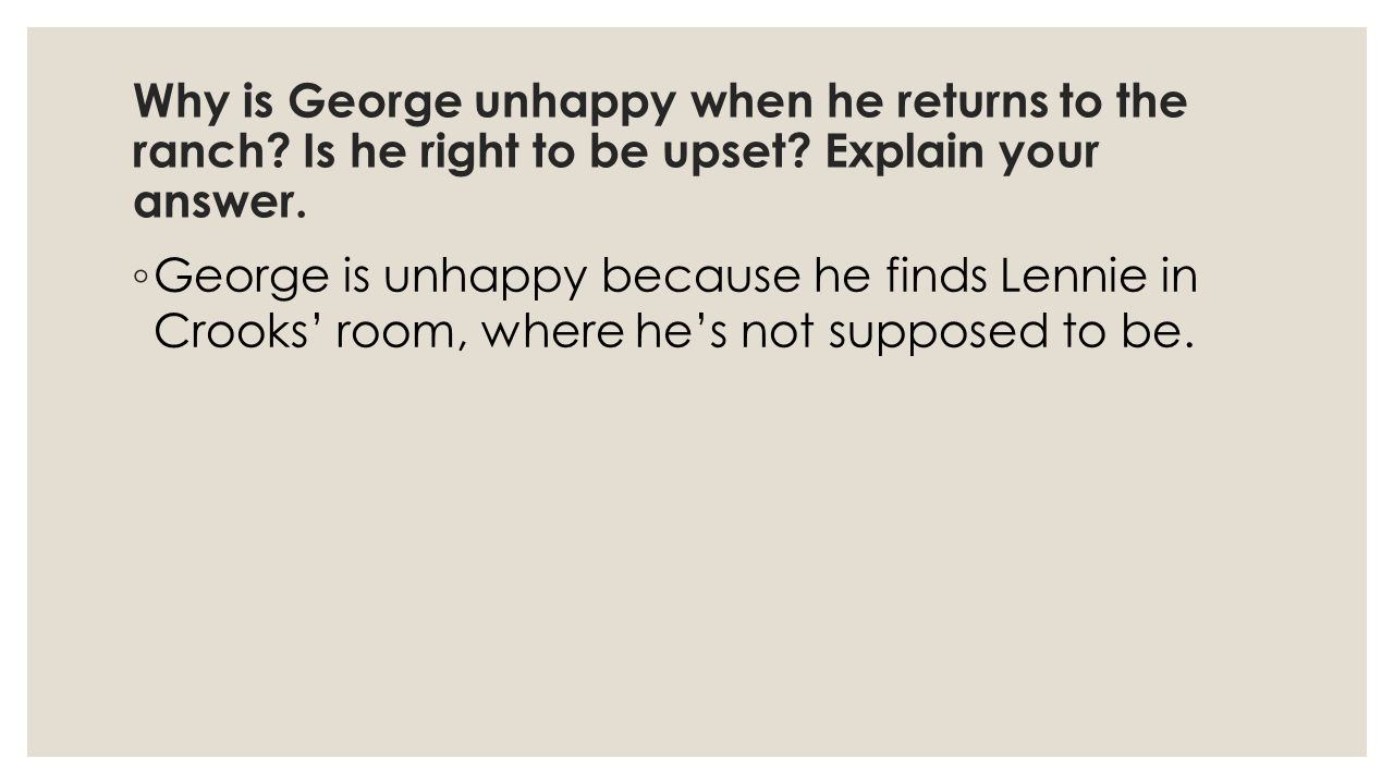 Why is George unhappy when he returns to the ranch.