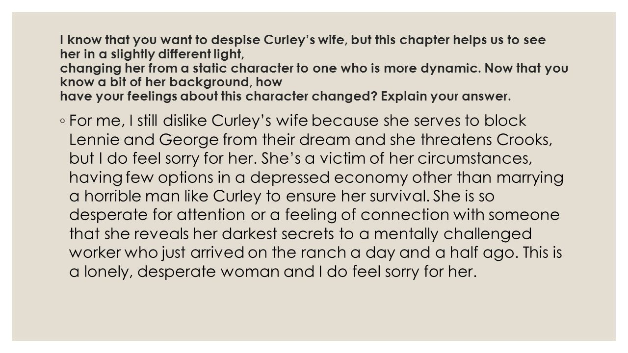 I know that you want to despise Curley's wife, but this chapter helps us to see her in a slightly different light, changing her from a static character to one who is more dynamic.