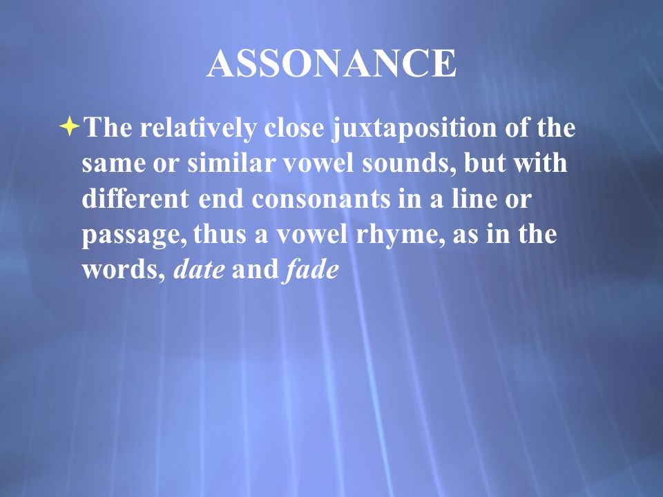 ASSONANCE  The relatively close juxtaposition of the same or similar vowel sounds, but with different end consonants in a line or passage, thus a vowel rhyme, as in the words, date and fade