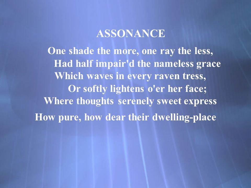 ASSONANCE One shade the more, one ray the less, Had half impair d the nameless grace Which waves in every raven tress, Or softly lightens o er her face; Where thoughts serenely sweet express How pure, how dear their dwelling-place ASSONANCE One shade the more, one ray the less, Had half impair d the nameless grace Which waves in every raven tress, Or softly lightens o er her face; Where thoughts serenely sweet express How pure, how dear their dwelling-place
