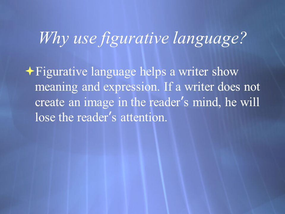 Why use figurative language.  Figurative language helps a writer show meaning and expression.
