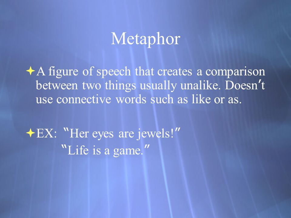 Metaphor  A figure of speech that creates a comparison between two things usually unalike.