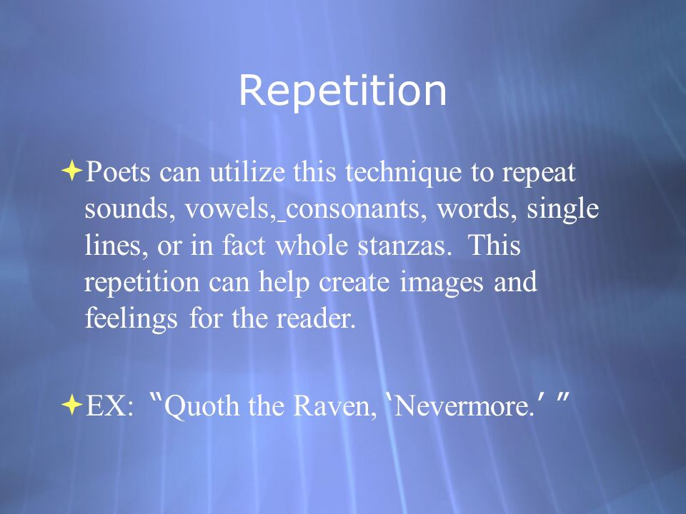 Repetition  Poets can utilize this technique to repeat sounds, vowels, consonants, words, single lines, or in fact whole stanzas.